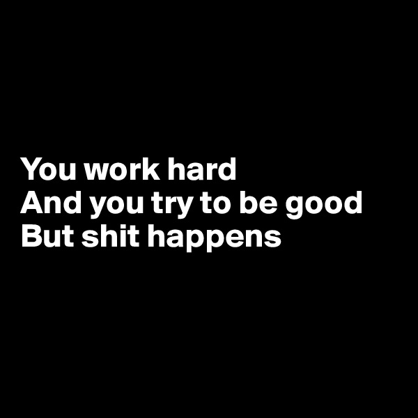 You work hard And you try to be good But shit happens