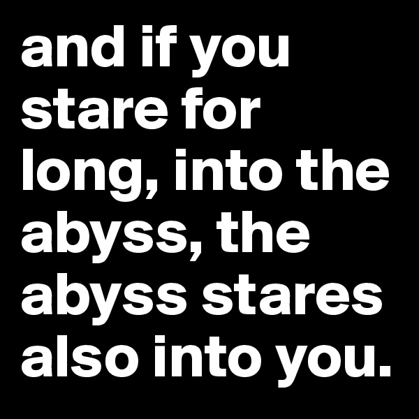 and if you stare for long, into the abyss, the abyss stares also into you.