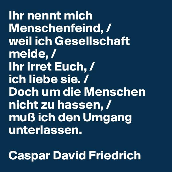 Ihr nennt mich Menschenfeind, / weil ich Gesellschaft meide, / Ihr irret Euch, / ich liebe sie. / Doch um die Menschen nicht zu hassen, / muß ich den Umgang unterlassen.  Caspar David Friedrich