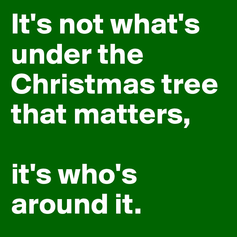 It's not what's under the Christmas tree that matters,  it's who's around it.