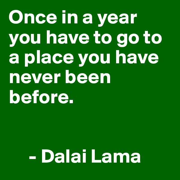 Once in a year you have to go to a place you have never been before.         - Dalai Lama