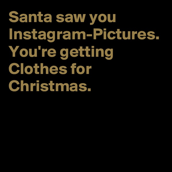 Santa saw you Instagram-Pictures. You're getting Clothes for Christmas.
