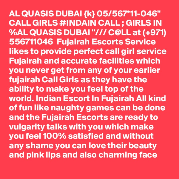 """AL QUASIS DUBAI {k} 05/567*11-046"""" CALL GIRLS #INDAIN CALL ; GIRLS IN %AL QUASIS DUBAI """"/// C@LL at (+971) 556711046  Fujairah Escorts Service likes to provide perfect call girl service Fujairah and accurate facilities which you never get from any of your earlier fujairah Call Girls as they have the ability to make you feel top of the world. Indian Escort In Fujairah All kind of fun like naughty games can be done and the Fujairah Escorts are ready to vulgarity talks with you which make you feel 100% satisfied and without any shame you can love their beauty and pink lips and also charming face"""