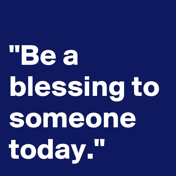 """""""Be a blessing to someone today."""""""