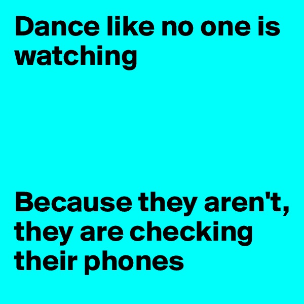 Dance like no one is watching     Because they aren't, they are checking their phones