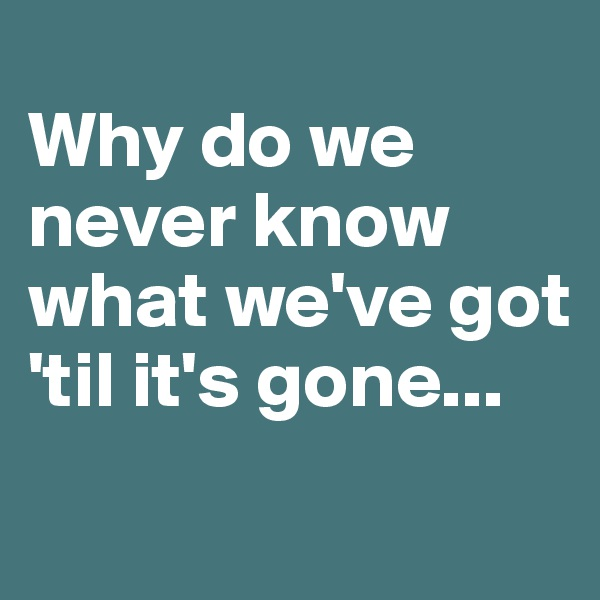 Why do we never know what we've got 'til it's gone...