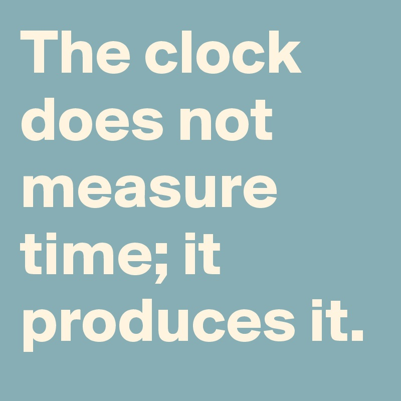 The clock does not measure time; it produces it.
