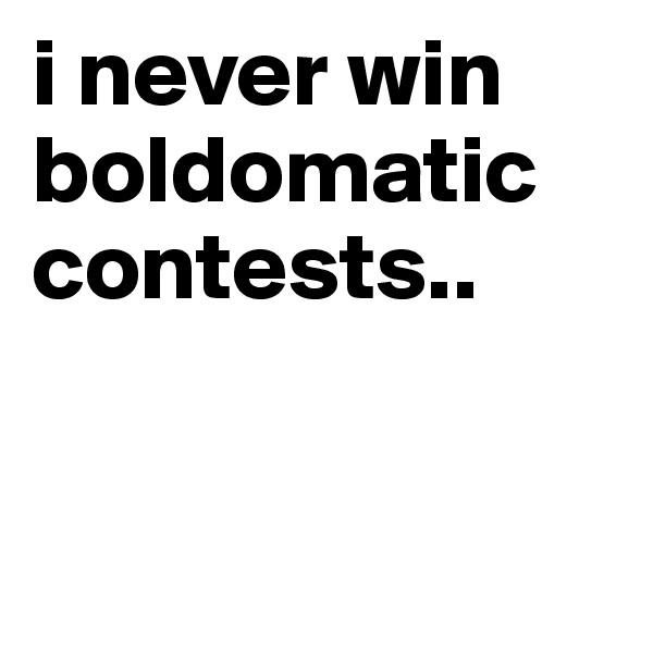 i never win boldomatic contests..