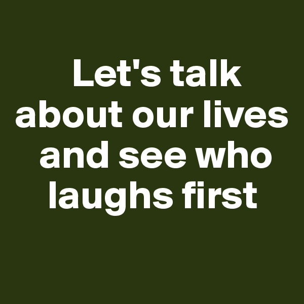 Let's talk  about our lives     and see who      laughs first