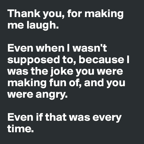 Thank you, for making me laugh.   Even when I wasn't supposed to, because I was the joke you were making fun of, and you were angry.   Even if that was every time.