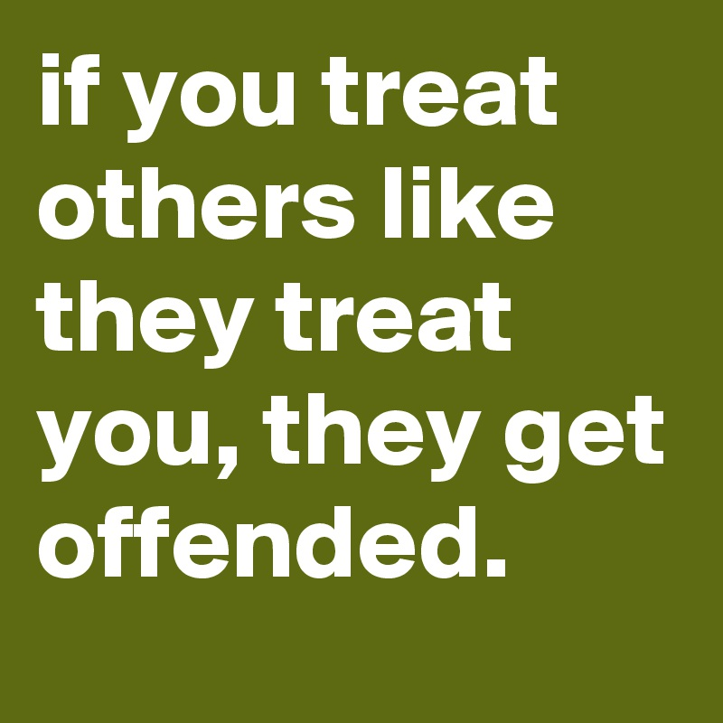 if you treat others like they treat you, they get offended.