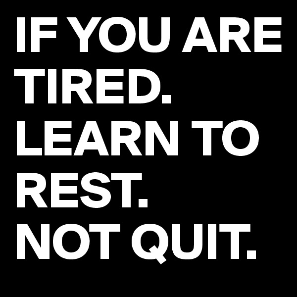 IF YOU ARE TIRED. LEARN TO REST. NOT QUIT.