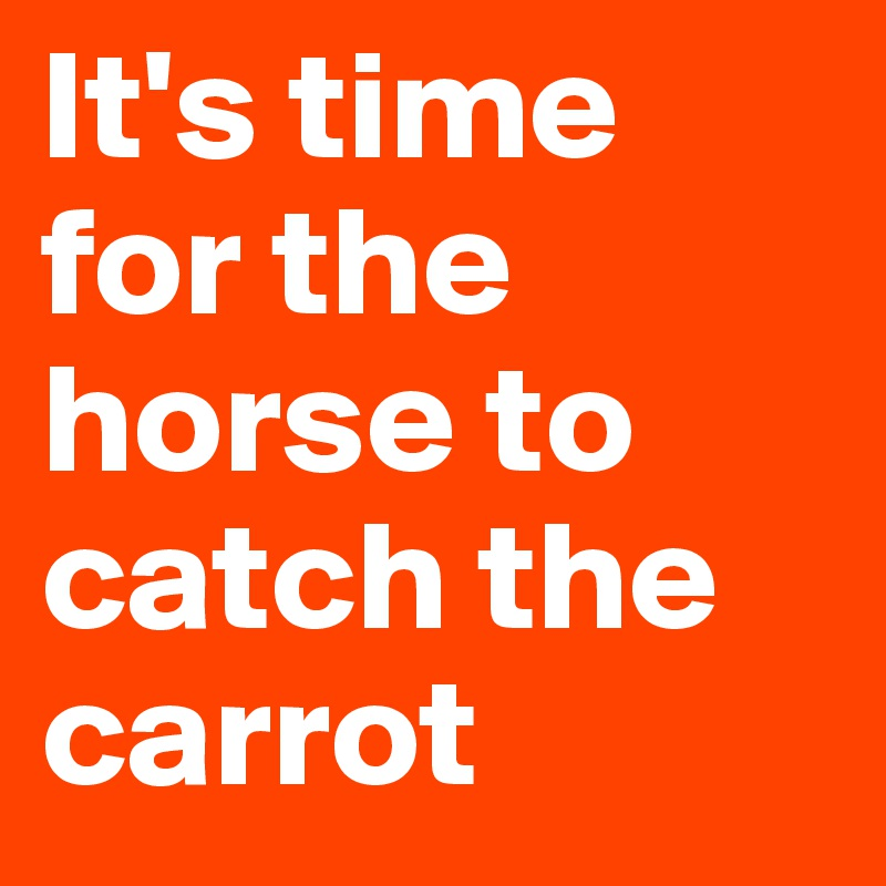 It's time for the horse to catch the carrot