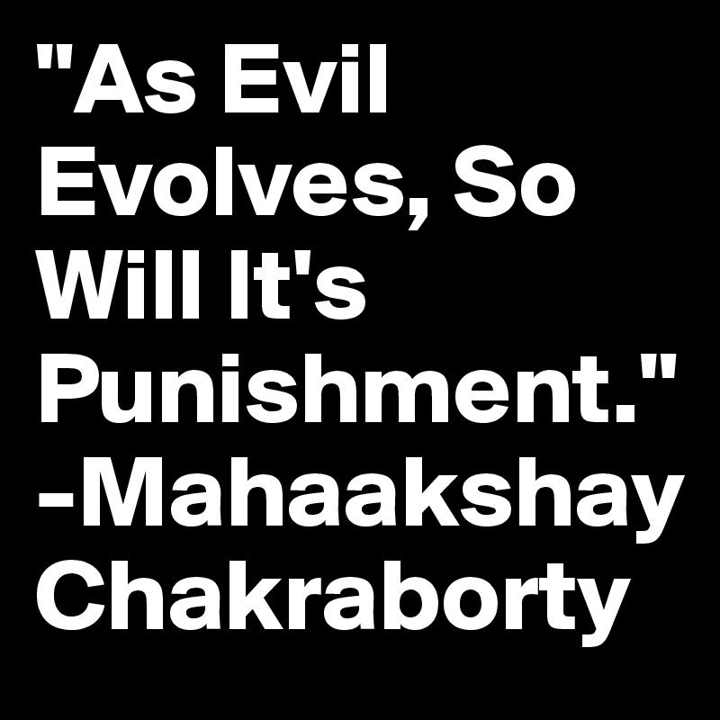"""As Evil Evolves, So Will It's Punishment."" -Mahaakshay Chakraborty"