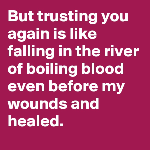 But trusting you again is like falling in the river of boiling blood even before my wounds and healed.