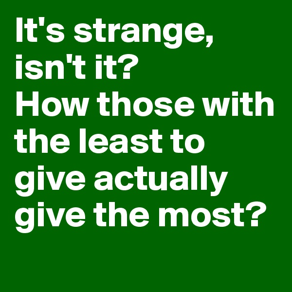 It's strange, isn't it?  How those with the least to give actually give the most?