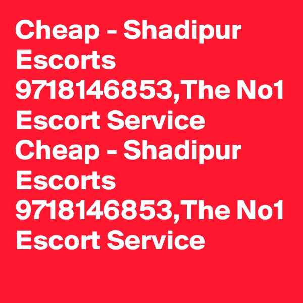 Cheap - Shadipur Escorts  9718146853,The No1 Escort Service Cheap - Shadipur Escorts  9718146853,The No1 Escort Service