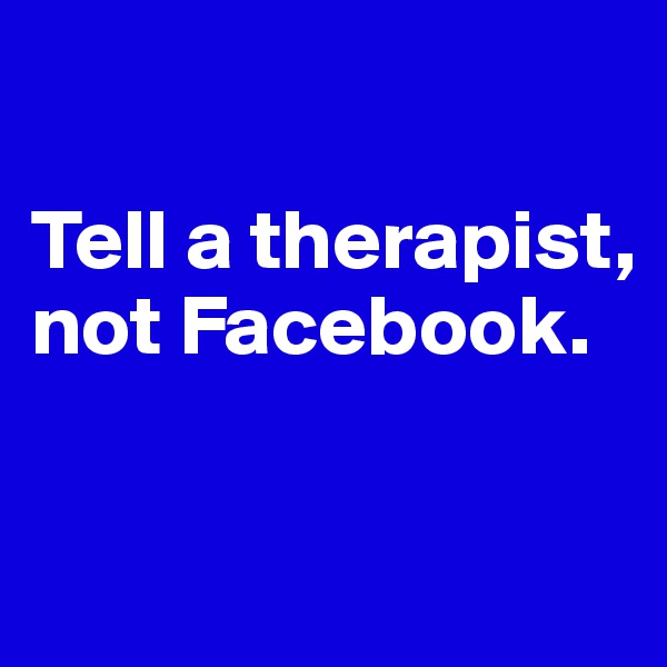 Tell a therapist, not Facebook.