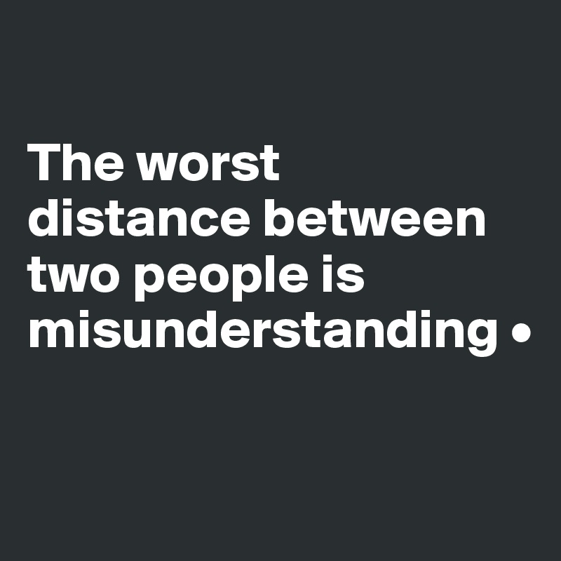 The worst distance between two people is misunderstanding •