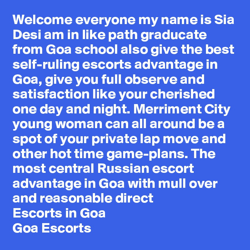 Welcome everyone my name is Sia Desi am in like path graducate from Goa school also give the best self-ruling escorts advantage in Goa, give you full observe and satisfaction like your cherished one day and night. Merriment City young woman can all around be a spot of your private lap move and other hot time game-plans. The most central Russian escort advantage in Goa with mull over and reasonable direct Escorts in Goa Goa Escorts