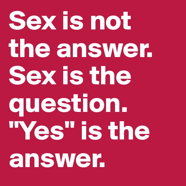 """Sex is not the answer. Sex is the question. """"Yes"""" is the answer."""