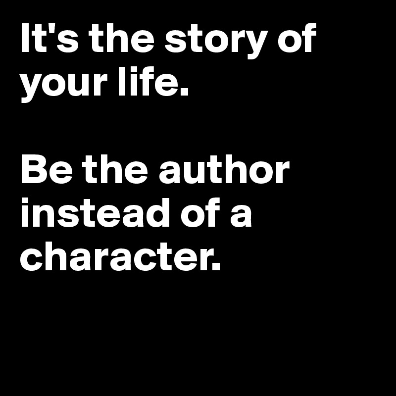 It's the story of your life.  Be the author instead of a character.