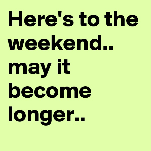 Here's to the weekend.. may it become longer..