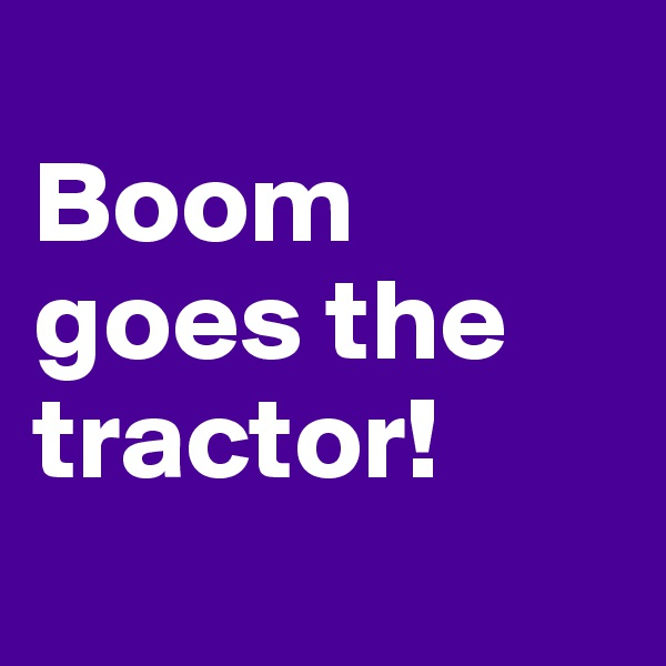 Boom goes the tractor!