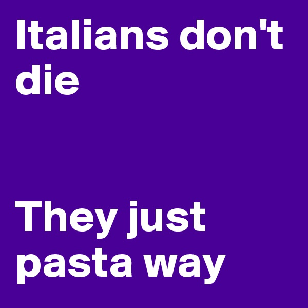Italians don't die   They just pasta way