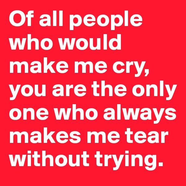 Of all people who would make me cry, you are the only one who always makes me tear without trying.