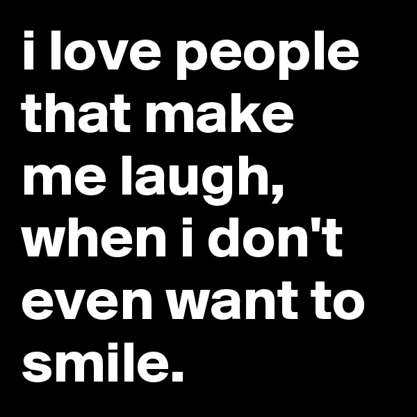 i love people that make me laugh, when i don't even want to smile.