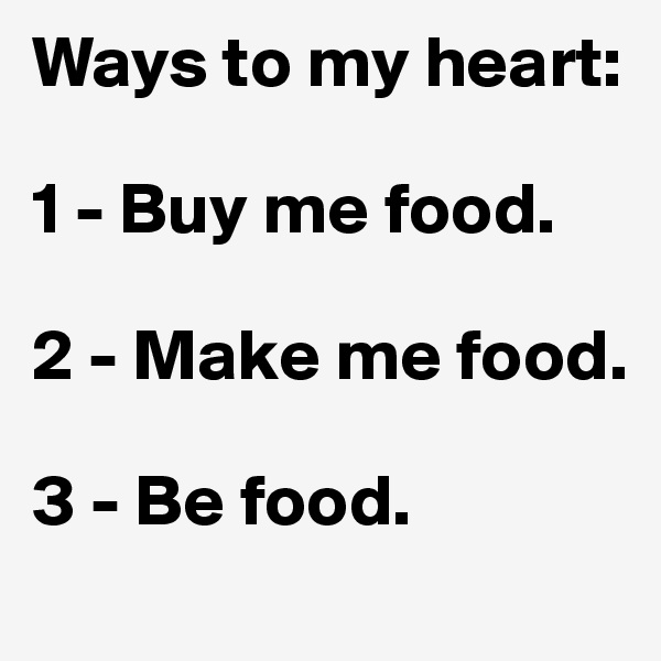 Ways to my heart:  1 - Buy me food.  2 - Make me food.  3 - Be food.