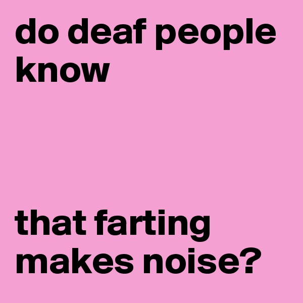 do deaf people know     that farting makes noise?