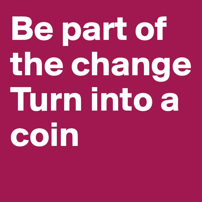 Be part of the change Turn into a coin