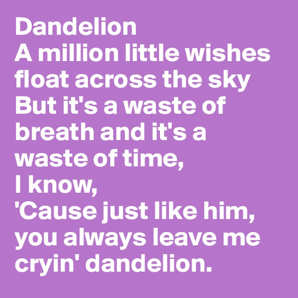 Dandelion A million little wishes float across the sky But it's a waste of breath and it's a waste of time,  I know, 'Cause just like him, you always leave me cryin' dandelion.