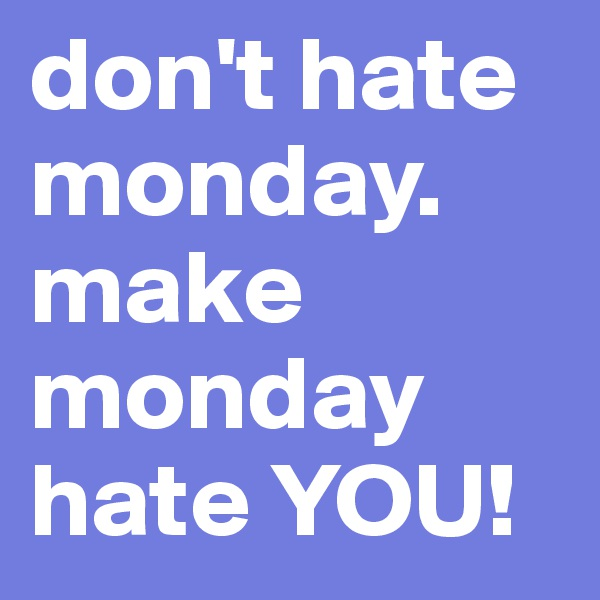 don't hate monday.  make monday hate YOU!