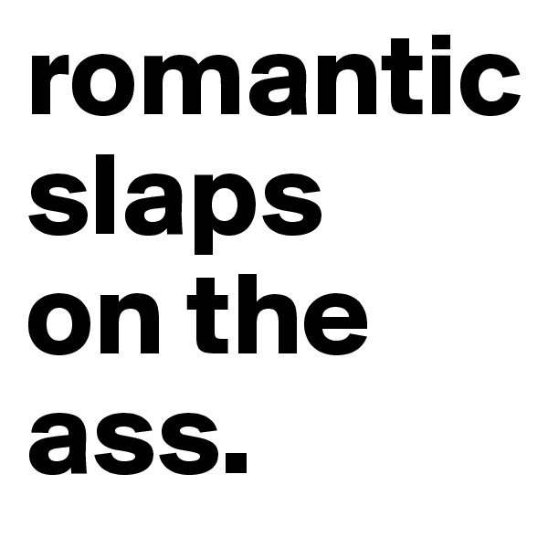 romantic      slaps   on the ass.
