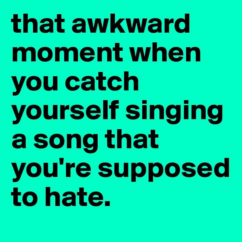 that awkward moment when you catch yourself singing a song that you're supposed to hate.