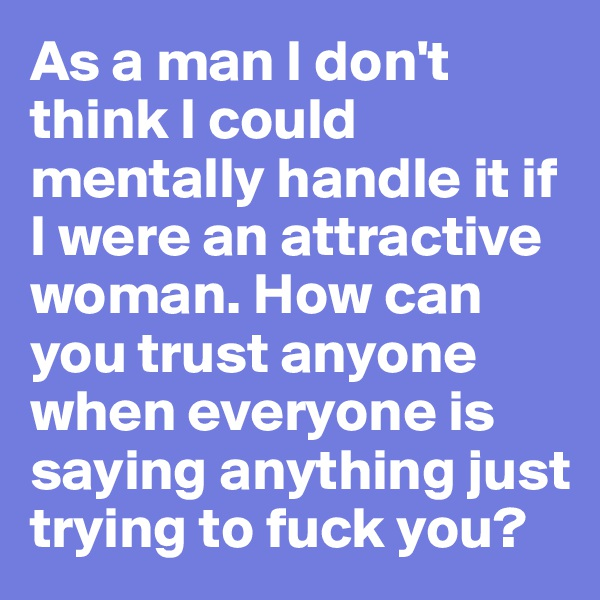 As a man I don't think I could mentally handle it if I were an attractive woman. How can you trust anyone when everyone is saying anything just trying to fuck you?
