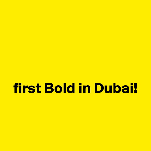 first Bold in Dubai!