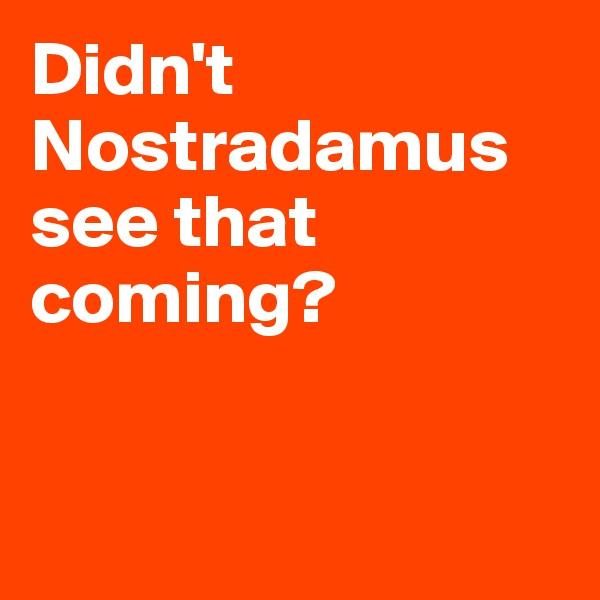 Didn't Nostradamus see that coming?