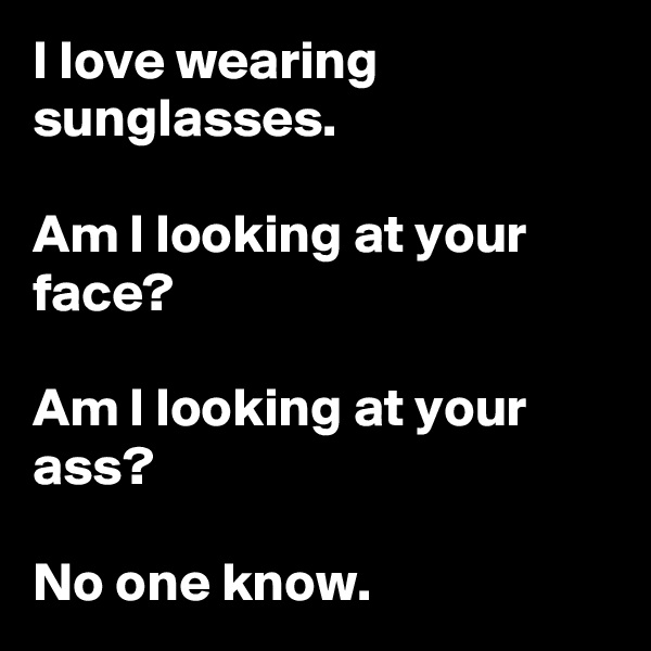 I love wearing sunglasses.   Am I looking at your face?    Am I looking at your ass?    No one know.