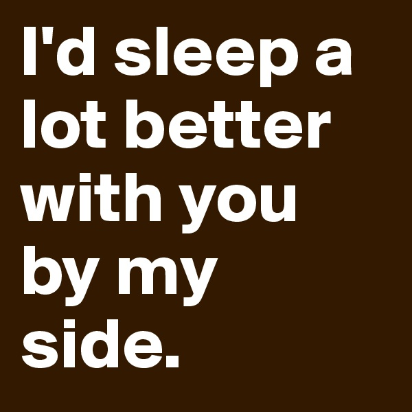I'd sleep a lot better with you by my side.