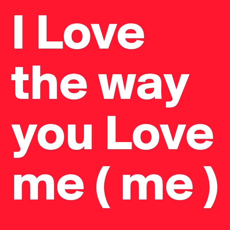 I Love the way you Love me ( me )