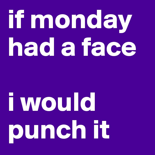 if monday had a face  i would punch it