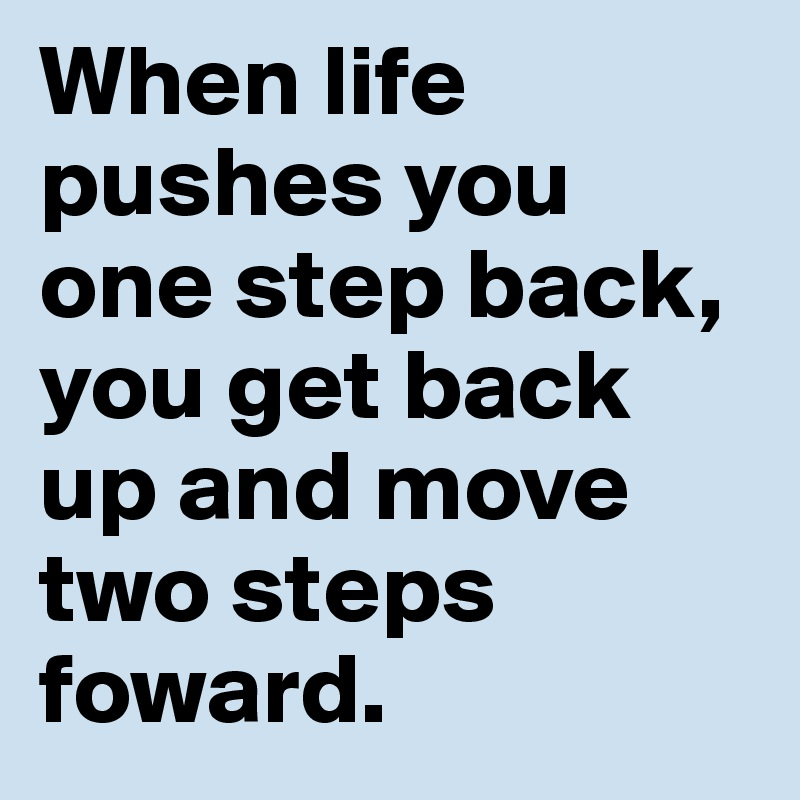 When life pushes you one step back, you get back up and move two steps foward.
