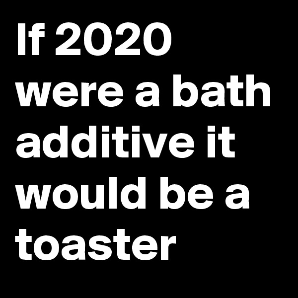 If 2020 were a bath additive it would be a toaster