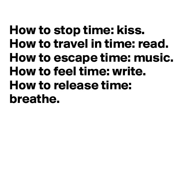 How to stop time: kiss. How to travel in time: read. How to escape time: music. How to feel time: write. How to release time: breathe.