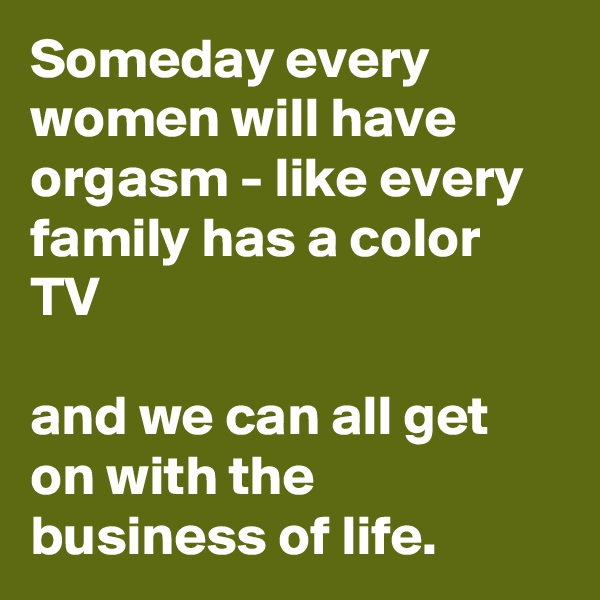 Someday every women will have orgasm - like every family has a color TV   and we can all get on with the business of life.