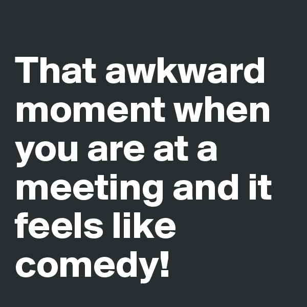 That awkward moment when you are at a meeting and it feels like comedy!